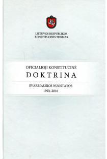Oficialioji konstitucinė doktrina. Svarbiausios nuostatos. 1993-2016 | Red. Ingrida Danėlienė, Gediminas Mesonis, Viktorija Staugaitytė, Dainius Žalimas