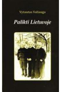 Palikti Lietuvoje: pokario vaiko atsiminimai   Vytautas Valiauga