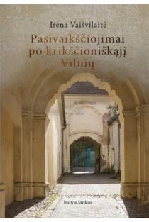 Pasisvaikščiojimai po krikščioniškąjį Vilnių | Irena Vaišvilaitė