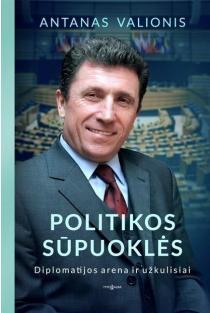 Politikos sūpuoklės. Diplomatijos arena ir užkulisiai | Antanas Valionis