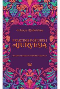 Praktinis požiūris į Ajurvedą. Išsamus sveiko gyvenimo vadovas | Acharya Balkrishna