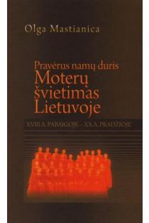 Pravėrus namų duris: moterų švietimas Lietuvoje XVIII a. pabaigoje XX a. pradžioje | Olga Mastianica