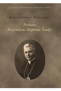 Prelatas Kazimieras Steponas Šaulys | Algimantas Katilius