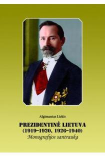 Prezidentinė Lietuva (1919-1920, 1926-1940). Monografijos santrauka | Algimantas Liekis