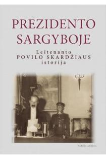 Prezidento sargyboje: leitenanto Povilo Skardžiaus istorija | Ingrida Jakubavičienė