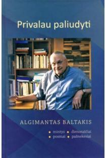 Privalau paliudyti: mintys, dienoraščiai, posmai, pašnekesiai | Algimantas Baltakis