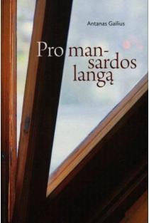 Pro mansardos langą. Žvilgsniai į mūsų gyvenimą | Antanas Gailius