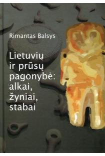 Lietuvių ir prūsų pagonybė: alkai, žyniai, stabai | Rimantas Balsys