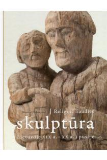 Religinė liaudies skulptūra Lietuvoje XIX a. - XX a. I pusėje | Skaidrė Urbonienė