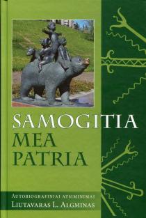 Samogitia mea patria: autobiografiniai atsiminimai | Liutavaras L. Algminas