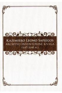 Kazimiero Leono Sapiegos archyvo inventorinė knyga (1647/1648 m.) | Darius Antanavičius, Algirdas Baliulis