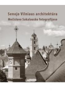 Senojo Vilniaus architektūra Mečislovo Sakalausko fotografijose |