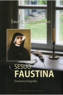 Sesuo Faustina. Šventosios biografija | Ewa k. Czaczkowska