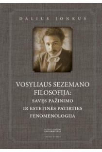 Vosyliaus Sezemano filosofija: savęs pažinimo ir estetinės patirties fenomenologija | Dalius Jonkus