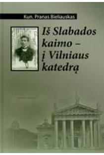 Iš Slabados kaimo - į Vilniaus katedrą | Pranas Bieliauskas