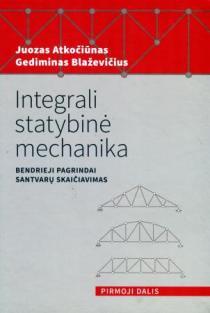 Integrali statybinė mechanika. Bendrieji pagrindai. Pirmoji dalis. Santvarų skaičiavimas | Juozas Atkočiūnas, Gediminas Blaževičius