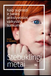 Stebuklingi metai. Kaip suprasti ir įveikti ankstyvosios vaikystės sunkumus | Selma H. Fraibergf