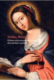 Sveika, Mergele! Vilniaus arkivyskupijos marijinės ikonografijos aspektai | Sud. Tojana Račiūnaitė