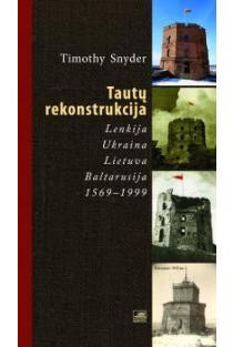 Tautų rekonstrukcija: Lenkija, Ukraina, Lietuva, Baltarusija, 1569-1999   Timothy Snyder