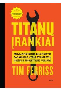 Titanų įrankiai. Milijardierių, ekspertų, pasaulinio lygio žvaigždžių įpročiai ir produktyvumo paslaptys | Timothy Ferriss
