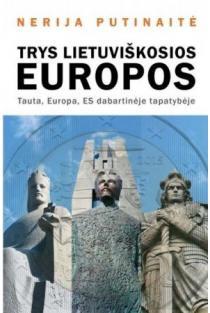 Trys lietuviškosios Europos. Tauta, Europa, ES dabartinėje tapatybėje | Nerija Putinaitė