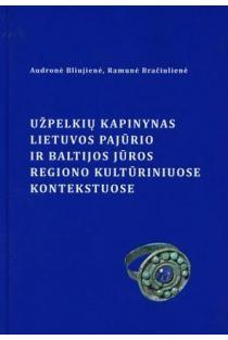 Užpelkių kapinynas Lietuvos pajūrio ir Baltijos jūros regiono kultūriniuose kontekstuose | Audronė Bliujienė, Ramunė Bračiulienė