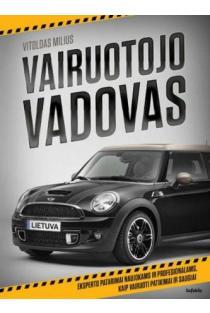 Vairuotojo vadovas. Eksperto patarimai profesionalams ir naujokams, kaip vairuoti patikimai ir saugiai | Vitoldas Milius