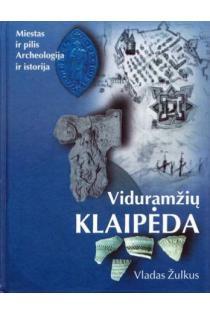 Viduramžių Klaipėda: miestas ir pilis, archeologija ir istorija   Vladas Žulkus
