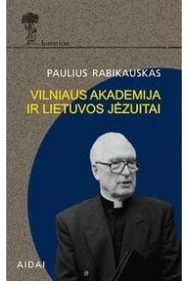 Vilniaus Akademija ir Lietuvos jėzuitai | Paulius Rabikauskas SJ