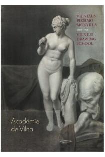 Academie de Vilna: Vilniaus piešimo mokykla, 1866-1915 | Sud. Jolanta Širkaitė