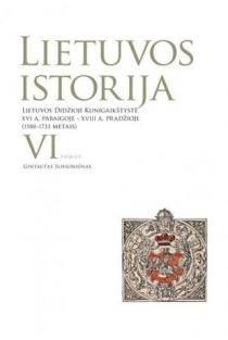 Lietuvos istorija, VI tomas. Lietuvos Didžioji Kunigaikštystė XVI a. pab. – XVIII a. pr. (1588-1733) | Gintautas Sliesoriūnas