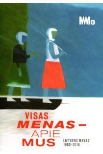 Visas menas – apie mus. Lietuvos menas, 1960-2018 |