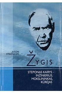 Žygis. Steponas Kairys – inžinierius, mokslininkas, kūrėjas | Juozas Stražnickas
