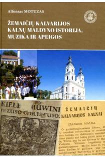 Žemaičių Kalvarijos Kalnų maldyno istorija, muzika, apeigos | Alfonsas Motuzas