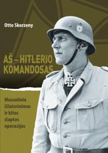 Aš – Hitlerio komandosas. Mussolinio išlaisvinimas ir kitos slaptos operacijos | Otto Skorzeny