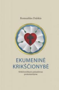 Ekumeninė krikščionybė. Krikščioniškasis pašaukimas protestantizme | Romualdas Dulskis