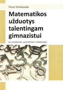 Matematikos užduotys talentingam gimnazistui (su nurodymais, sprendimais ir atsakymais)   Vincas Tamašauskas