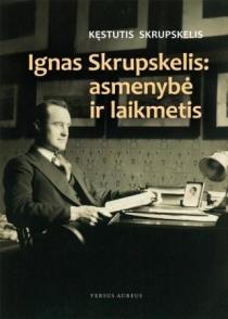 Ignas Skrupskelis: asmenybė ir laikmetis | Kęstutis Skrupskelis