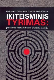 Ikiteisminis tyrimas: procesiniai, kriminalistiniai ir praktiniai aspektai   Gediminas Bučiūnas, Edita Gruodytė, Marijus Šalčius