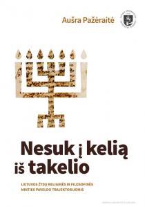 Nesuk į kelią iš takelio. Lietuvos žydų religinės ir filosofinės minties paveldo trajektorijomis | Aušra Pažeraitė