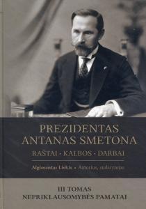 Prezidentas Antanas Smetona. Raštai, kalbos, darbai, III tomas. Nepriklausomybės pamatai | Algimantas Liekis