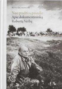 Nuo pradžios pasaulio. Apie dokumentininką Robertą Verbą | Rūta Oginskaitė