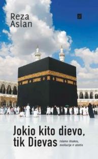 Jokio kito dievo, tik Dievas. Islamo ištakos, evoliucija ir ateitis | Reza Aslan