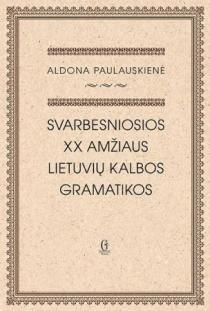 Svarbesniosios XX amžiaus lietuvių kalbos gramatikos   Aldona Paulauskienė