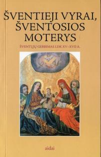 Šventieji vyrai, šventosios moterys. Šventųjų gerbimas LDK XV - XVII a. | Sudarė: Mindaugas Paknys