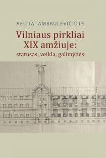 Vilniaus pirkliai XIX amžiuje: statusas, veikla, galimybės | Aelita Ambrulevičiūtė