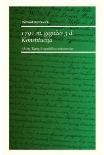 1791 m. gegužės 3 d. konstitucija. Abiejų Tautų Respublikos testamentas | Richard Butterwick