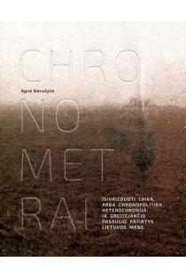 Chronometrai. Įsivaizduoti laiką, arba chronopolitika, heterochronija ir greitėjančio pasaulio patirtys Lietuvos mene | Agnė Narušytė