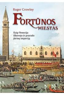 Fortūnos miestas. Kaip Venecija iškovojo ir prarado jūrinę imperiją | Roger Crowley