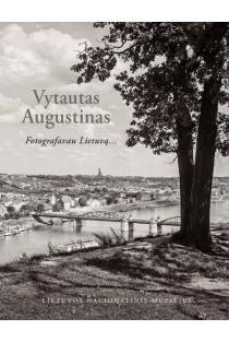 Vytautas Augustinas. Fotografavau Lietuvą... | Sud. Stanislovas Žvirgždas